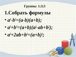 Группы 1;3;5 1.Собрать формулы a2-b2=(a-b)(a+b); a3+b3=(a+b)(a2-ab+b2); a2+2