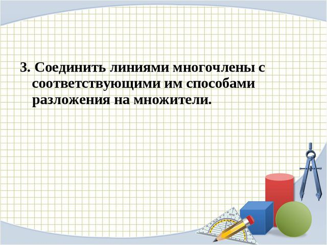 3. Соединить линиями многочлены с соответствующими им способами разложения на...