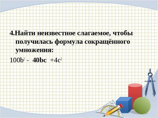 4.Найти неизвестное слагаемое, чтобы получилась формула сокращённого умножени...