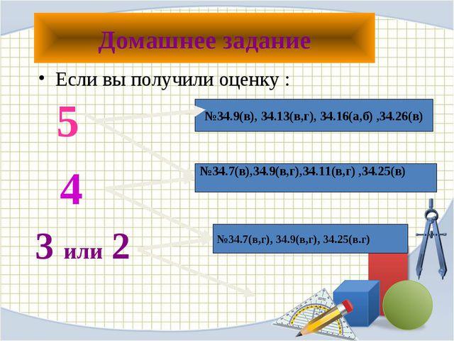 Домашнее задание Если вы получили оценку : 5 4 3 или 2 №34.9(в), 34.13(в,г),...