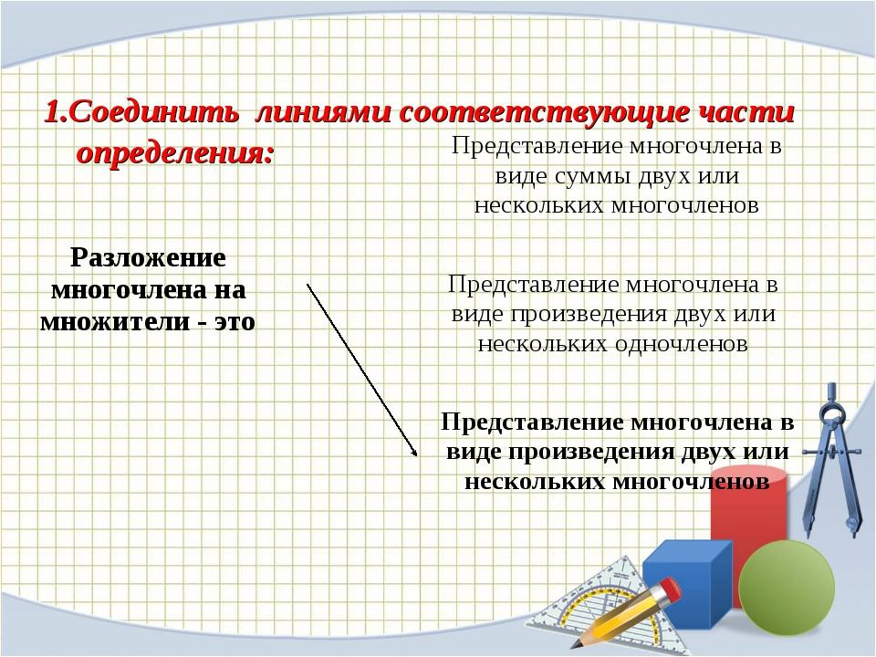 1.Соединить линиями соответствующие части определения: Разложение многочлена...