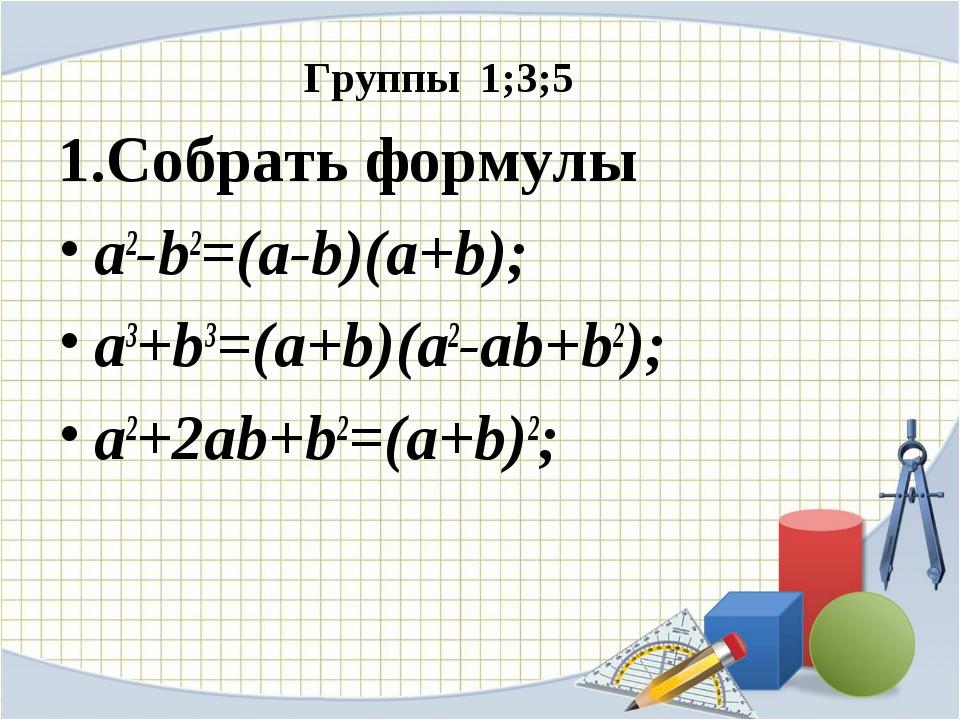 Группы 1;3;5 1.Собрать формулы a2-b2=(a-b)(a+b); a3+b3=(a+b)(a2-ab+b2); a2+2...