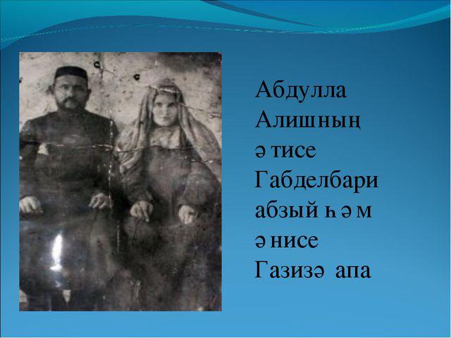 Абдулла Алишның әтисе Габделбари абзый һәм әнисе Газизә апа