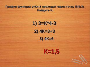 График функции у=Кх-3 проходит через точку В(4;3). Найдите К. 1) 3=К*4-3 2) 4