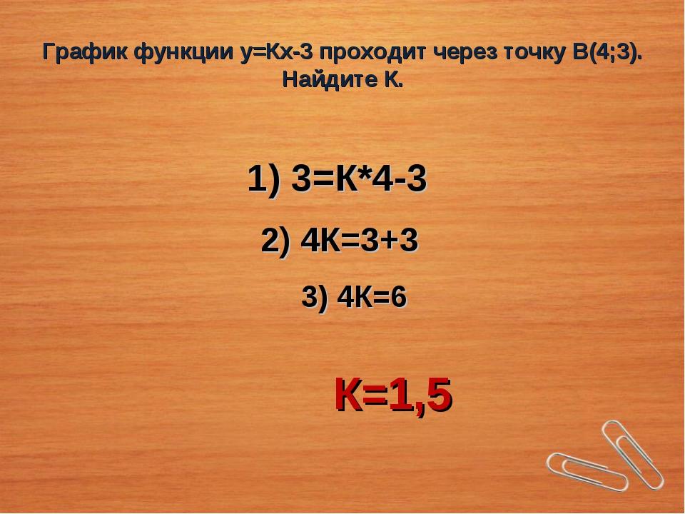 График функции у=Кх-3 проходит через точку В(4;3). Найдите К. 1) 3=К*4-3 2) 4...