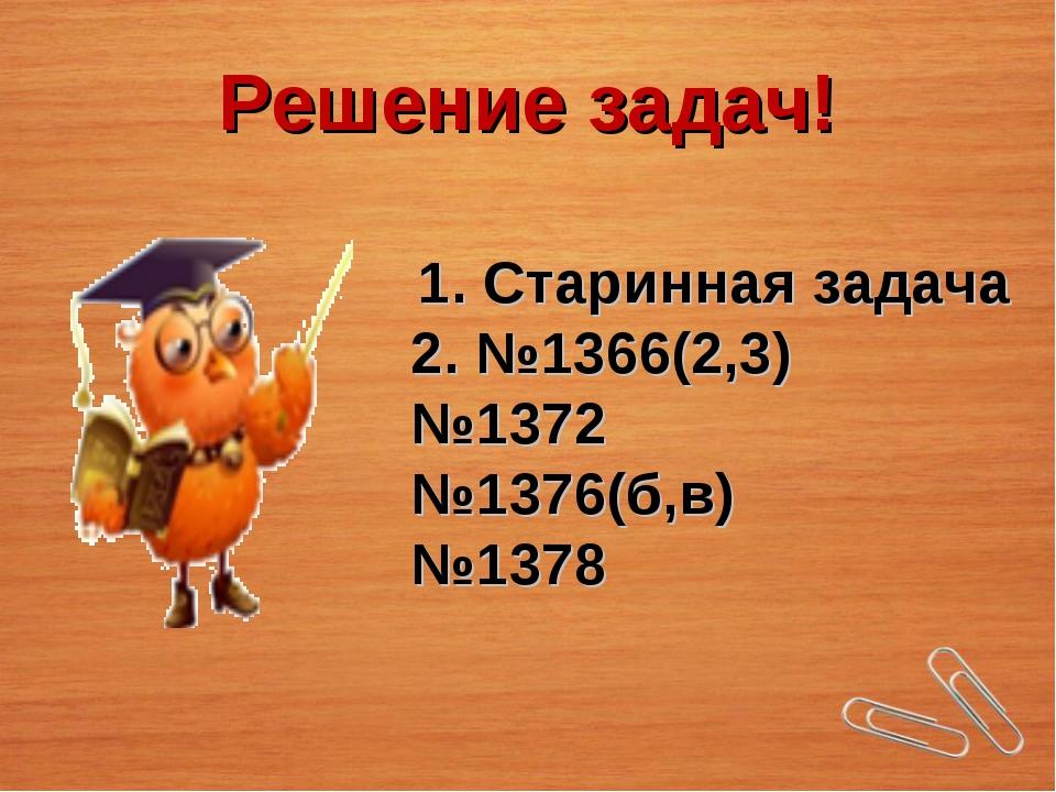 Решение задач! 1. Старинная задача 2. №1366(2,3) №1372 №1376(б,в) №1378