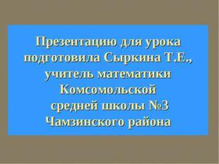 Презентацию для урока подготовила Сыркина Т.Е., учитель математики Комсомольс