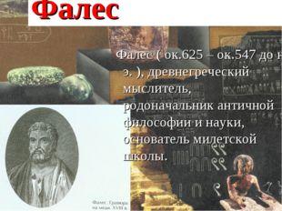 Фалес Фалес ( ок.625 – ок.547 до н. э. ), древнегреческий мыслитель, родонач