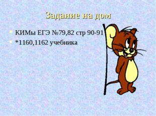 Задание на дом КИМы ЕГЭ №79,82 стр 90-91 *1160,1162 учебника
