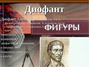 Диофант Диофант Александрийский (ок. 3 в. ) , древнегреческий математик. В ос