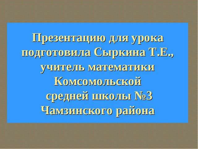Презентацию для урока подготовила Сыркина Т.Е., учитель математики Комсомольс...