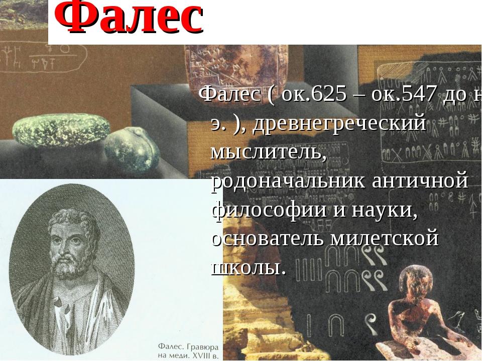 Фалес Фалес ( ок.625 – ок.547 до н. э. ), древнегреческий мыслитель, родонач...