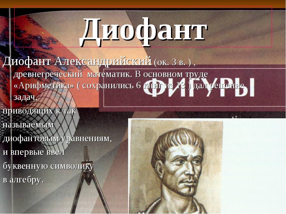 Диофант Диофант Александрийский (ок. 3 в. ) , древнегреческий математик. В ос...