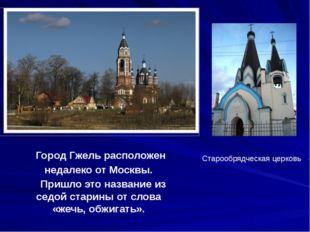 Город Гжель расположен недалеко от Москвы. Пришло это название из седой стар