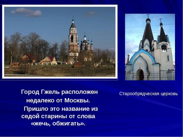 Город Гжель расположен недалеко от Москвы. Пришло это название из седой стар...