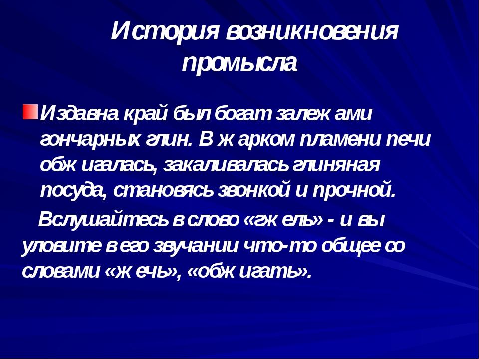 История возникновения промысла Издавна край был богат залежами гончарных гли...