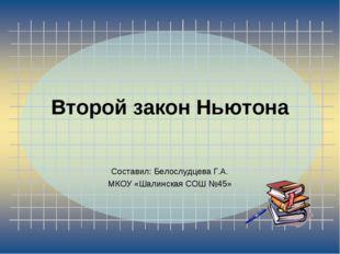 Второй закон Ньютона Составил: Белослудцева Г.А. МКОУ «Шалинская СОШ №45»