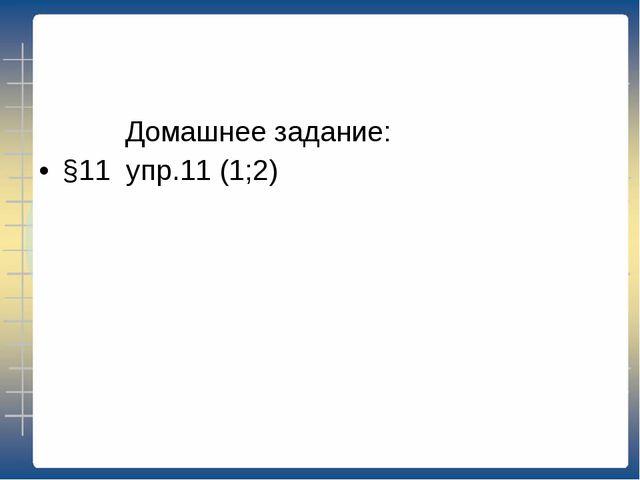 Домашнее задание: §11 упр.11 (1;2)