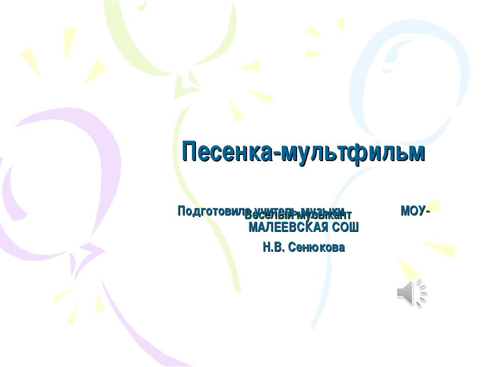 Веселый музыкант Песенка-мультфильм Подготовила учитель музыки МОУ-МАЛЕЕВСКАЯ...