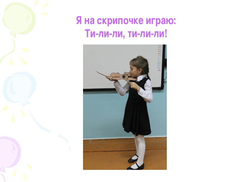 Я на скрипочке играю: Ти-ли-ли, ти-ли-ли!