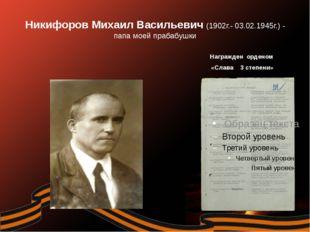 Никифоров Михаил Васильевич (1902г.- 03.02.1945г.) - папа моей прабабушки Наг