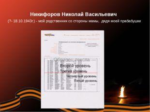 Никифоров Николай Васильевич (?- 18.10.1943г.) - мой родственник со стороны