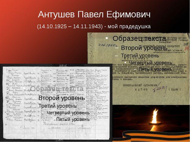 Антушев Павел Ефимович (14.10.1925 – 14.11.1943) - мой прадедушка.