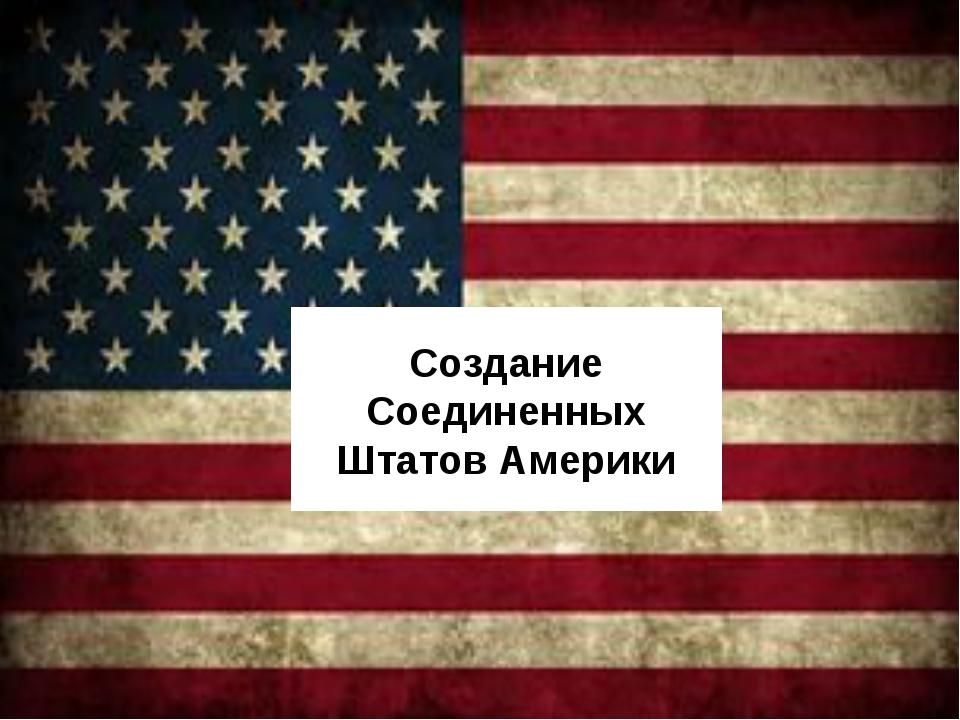 Создание Соединенных Штатов Америки