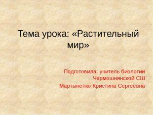 Тема урока: «Растительный мир» Подготовила: учитель биологии Чермошнянской СШ