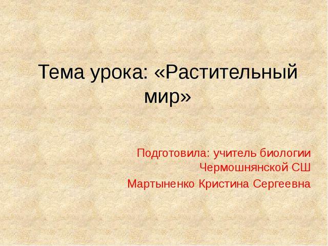 Тема урока: «Растительный мир» Подготовила: учитель биологии Чермошнянской СШ...