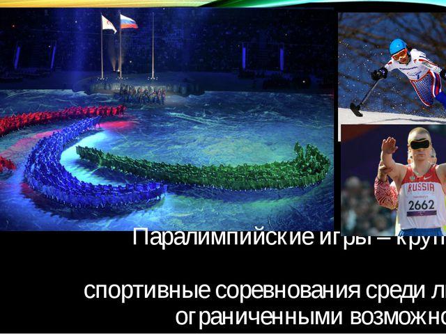 Паралимпийские игры – крупнейши спортивные соревнования среди людей с огранич...