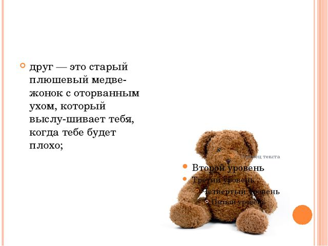 друг — это старый плюшевый медвежонок с оторванным ухом, который выслушива...