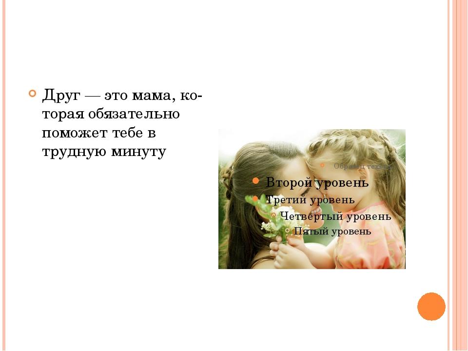 Друг — это мама, которая обязательно поможет тебе в трудную минуту