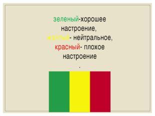 зеленый-хорошее настроение, желтый- нейтральное, красный- плохое настроение .