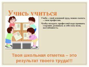Учись учиться Учеба – твой основной труд, можно сказать – твоя профессия. Что