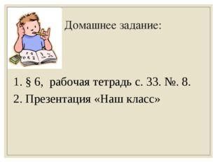 Домашнее задание: 1. § 6, рабочая тетрадь с. 33. №. 8. 2. Презентация «Наш кл