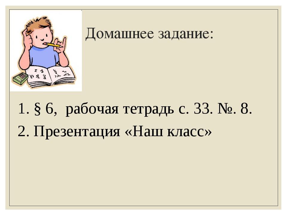 Домашнее задание: 1. § 6, рабочая тетрадь с. 33. №. 8. 2. Презентация «Наш кл...