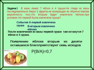 Задача3 В вазе лежат 7 яблок и 4 груши.Не глядя из вазы последовательно беру