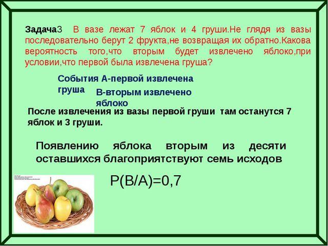 Задача3 В вазе лежат 7 яблок и 4 груши.Не глядя из вазы последовательно беру...