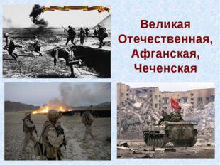 Великая Отечественная, Афганская, Чеченская
