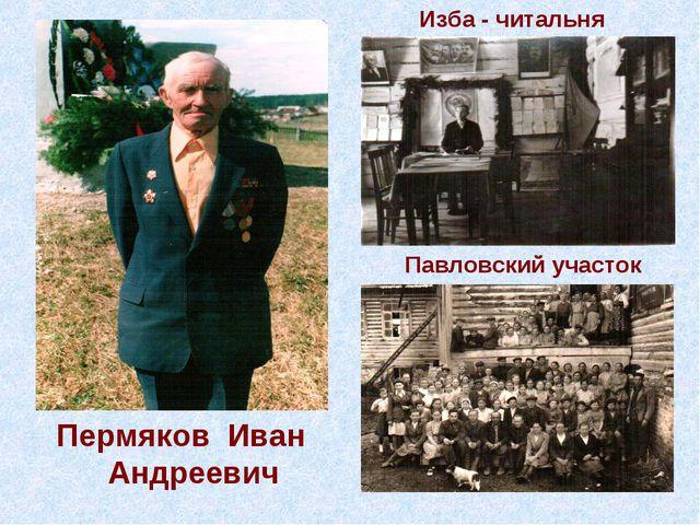 Пермяков Иван Андреевич Изба - читальня Павловский участок