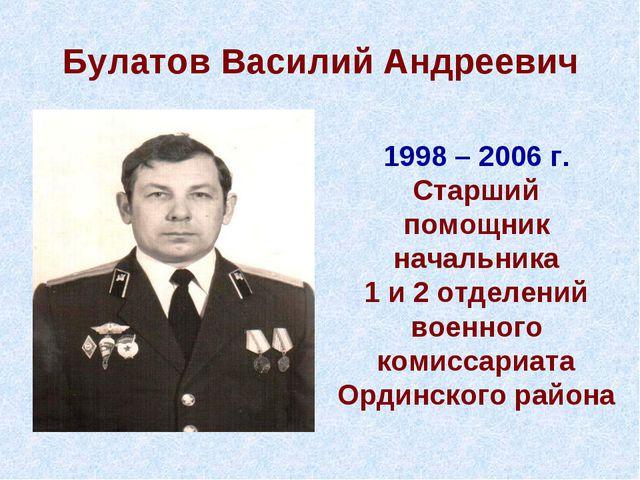 Булатов Василий Андреевич 1998 – 2006 г. Старший помощник начальника 1 и 2 от...