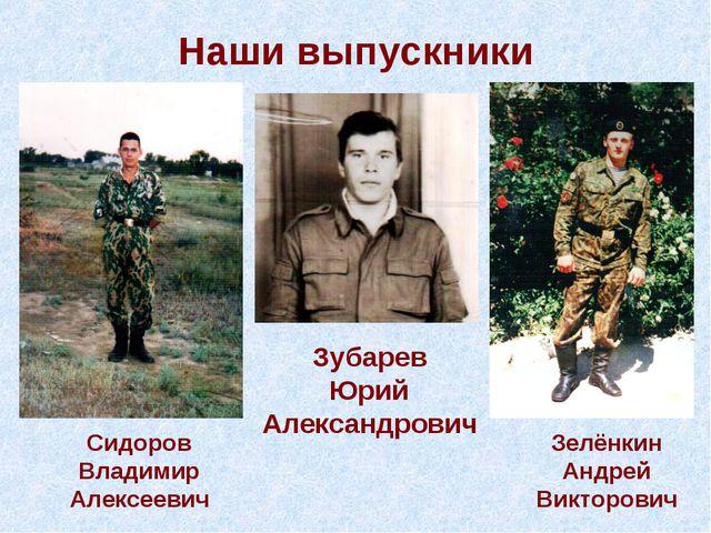 Наши выпускники Сидоров Владимир Алексеевич Зубарев Юрий Александрович Зелёнк...