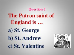 Question 3 The Patron saint of England is … a) St. George b) St. Andrew c) S