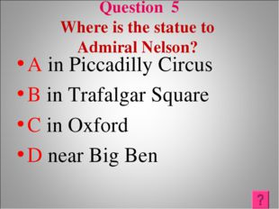 Question 5 Where is the statue to Admiral Nelson? A in Piccadilly Circus B in