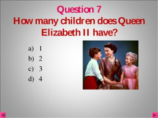 Question 7 How many children does Queen Elizabeth II have? 1 2 3 4