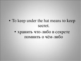 To keep under the hat means to keep secret. хранить что-либо в секрете помнит