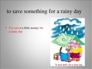 to save something for a rainy day I've saved a little money for a rainy day