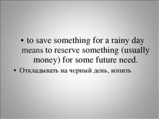 to save something for a rainy day means to reserve something (usually money)
