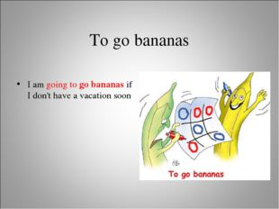 To go bananas I am going to go bananas if I don't have a vacation soon
